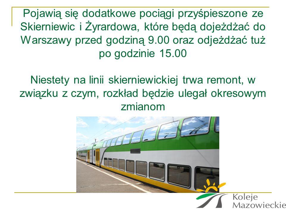 Pojawią się dodatkowe pociągi przyśpieszone ze Skierniewic i Żyrardowa, które będą dojeżdżać do Warszawy przed godziną 9.00 oraz odjeżdżać tuż po godz