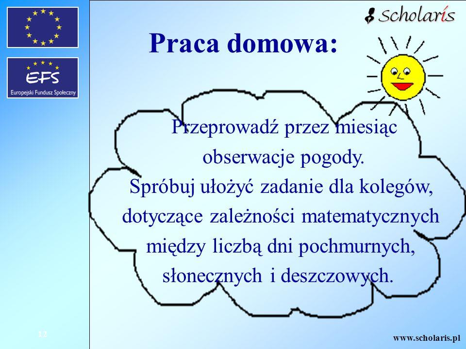 www.scholaris.pl 12 Praca domowa: Przeprowadź przez miesiąc obserwacje pogody. Spróbuj ułożyć zadanie dla kolegów, dotyczące zależności matematycznych