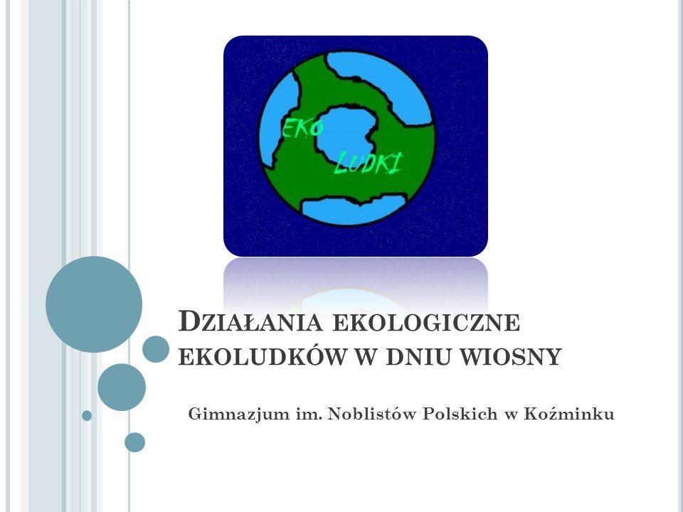 D ZIAŁANIA EKOLOGICZNE EKOLUDKÓW W DNIU WIOSNY Gimnazjum im. Noblistów Polskich w Koźminku