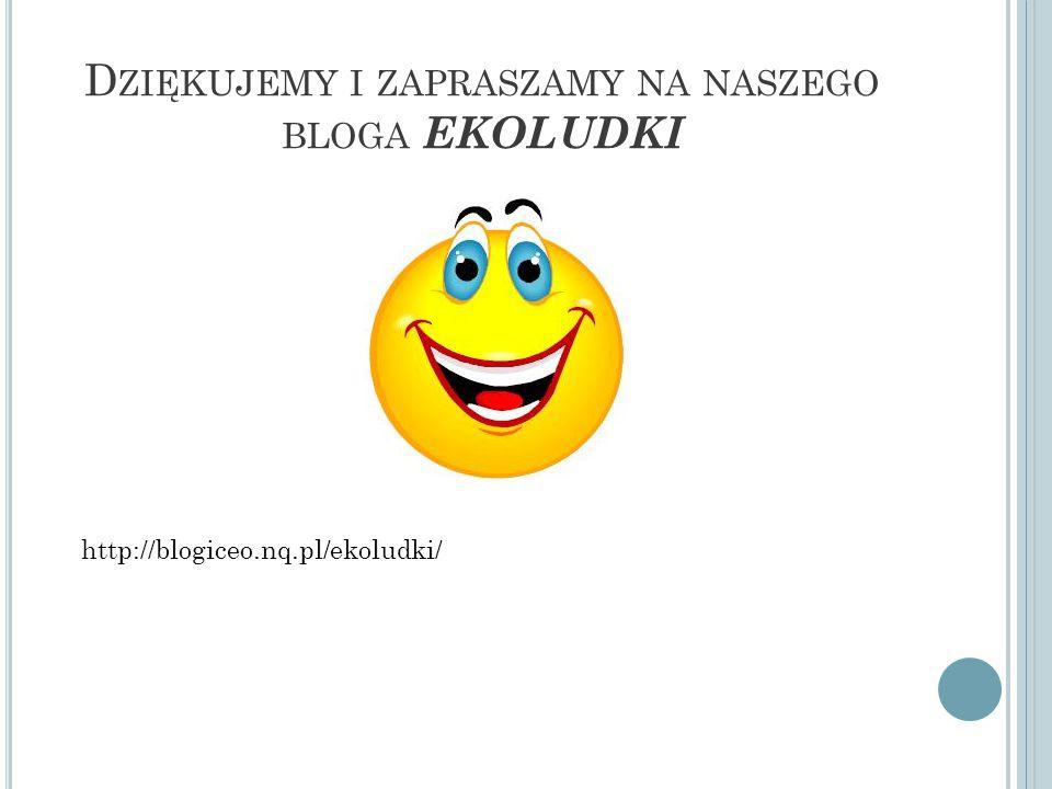 D ZIĘKUJEMY I ZAPRASZAMY NA NASZEGO BLOGA EKOLUDKI http://blogiceo.nq.pl/ekoludki/