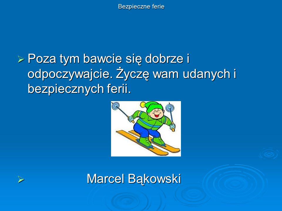 Bezpieczne ferie  Poza tym bawcie się dobrze i odpoczywajcie. Życzę wam udanych i bezpiecznych ferii.  Marcel Bąkowski