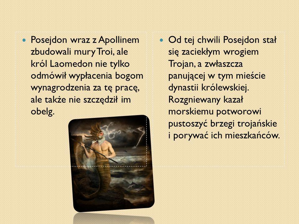 Posejdon wraz z Apollinem zbudowali mury Troi, ale król Laomedon nie tylko odmówił wypłacenia bogom wynagrodzenia za tę pracę, ale także nie szczędził