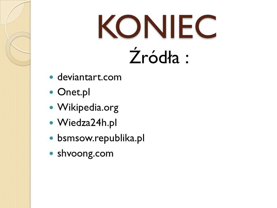 KONIEC Źródła : deviantart.com Onet.pl Wikipedia.org Wiedza24h.pl bsmsow.republika.pl shvoong.com