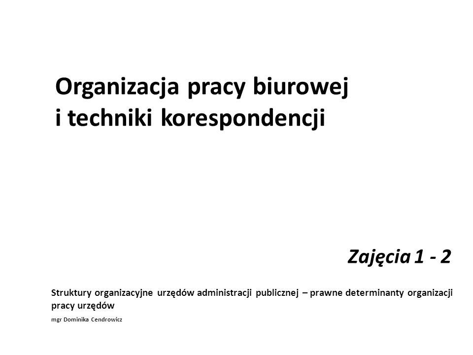 Organizacja pracy biurowej i techniki korespondencji Zajęcia 1 - 2 Struktury organizacyjne urzędów administracji publicznej – prawne determinanty orga