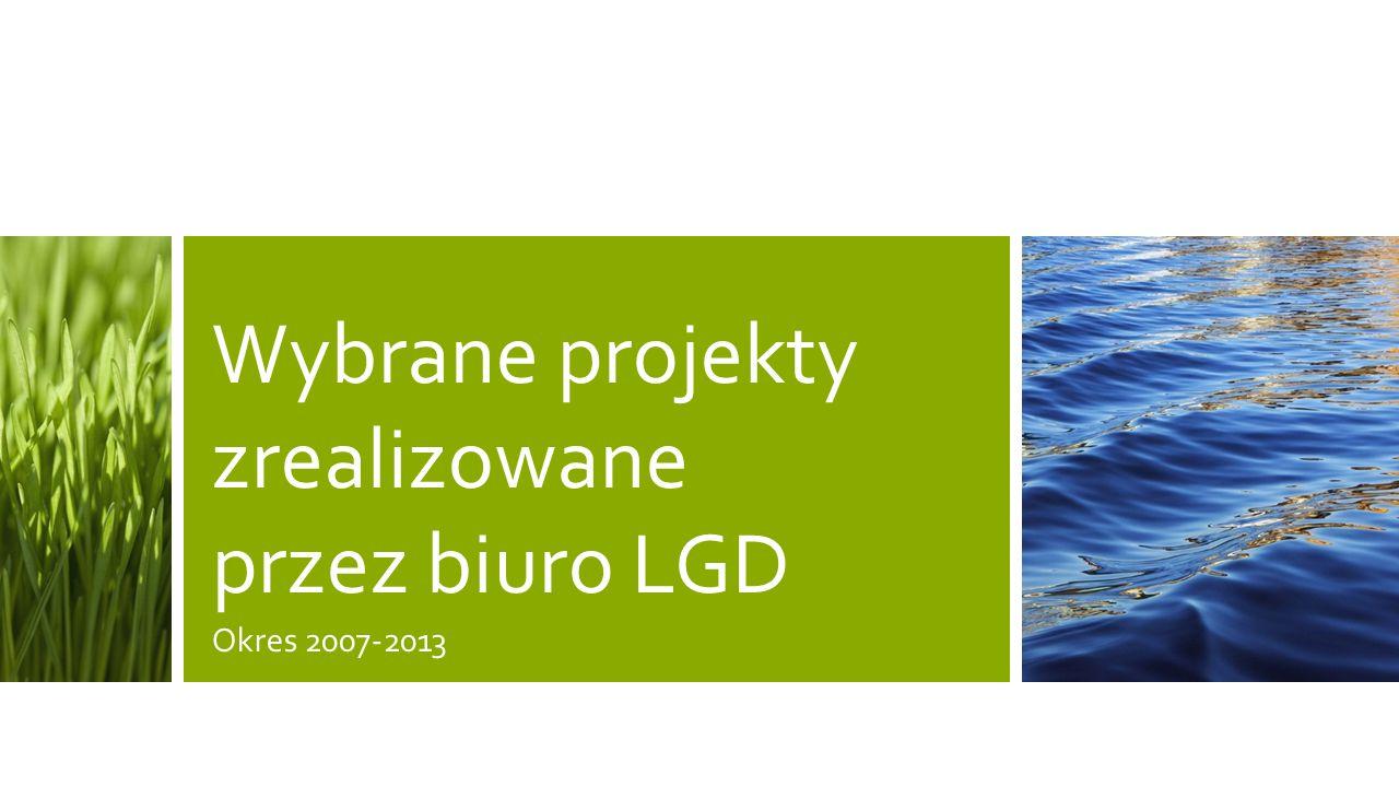 Wybrane projekty zrealizowane przez biuro LGD Okres 2007-2013