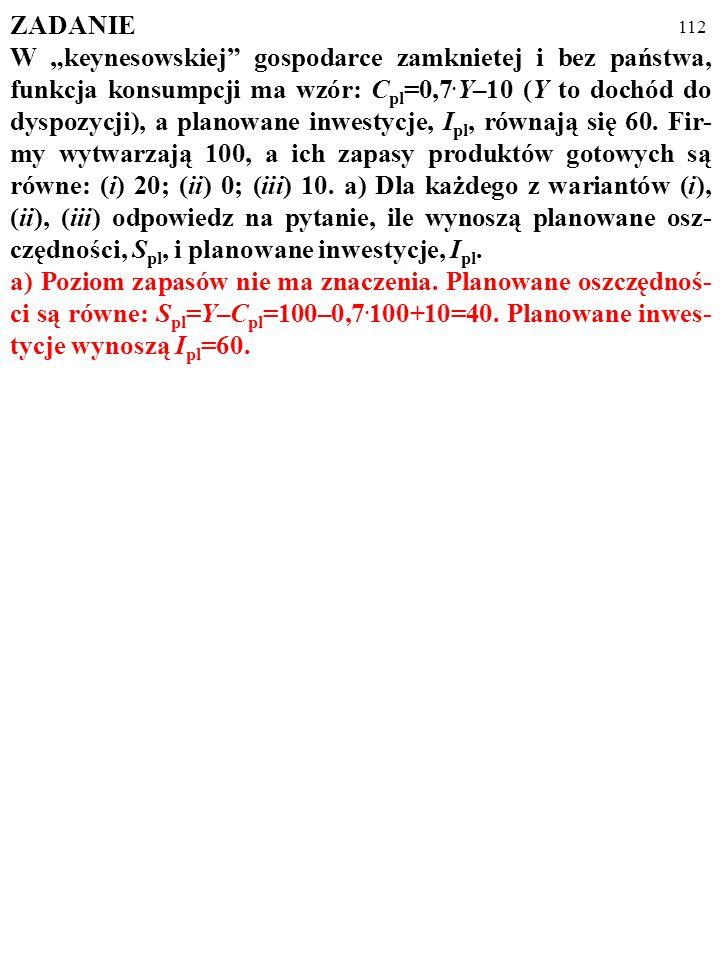 """111 ZADANIE W """"keynesowskiej"""" gospodarce zamkniętej i bez państwa, funkcja konsumpcji ma wzór: C pl =0,7. Y–10 (Y to dochód do dyspozycji), a planowan"""