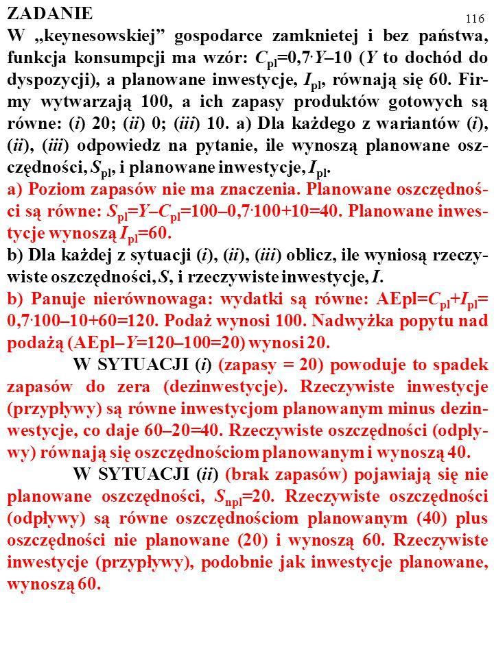 """115 ZADANIE W """"keynesowskiej"""" gospodarce zamknietej i bez państwa, funkcja konsumpcji ma wzór: C pl =0,7. Y–10 (Y to dochód do dyspozycji), a planowan"""