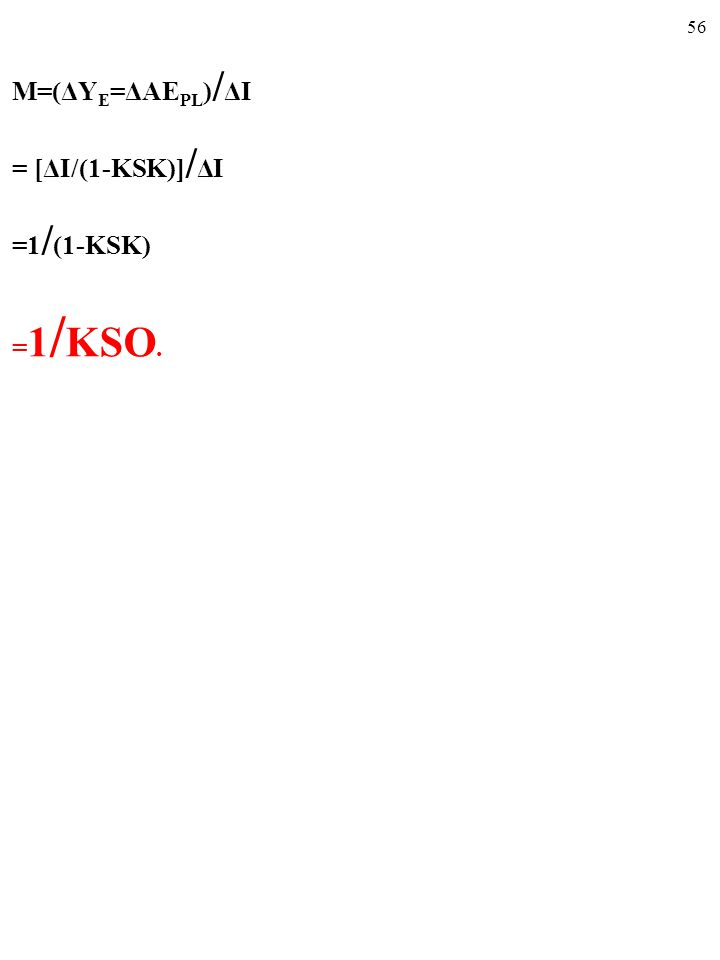 55 M=(ΔY E =ΔAE PL ) / ΔI = [ΔI/(1-KSK)] / ΔI = 1 / (1-KSK)