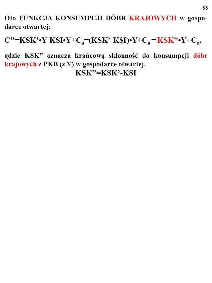 87 Oto FUNKCJA KONSUMPCJI DÓBR KRAJOWYCH w gospo- darce otwartej: C''=KSK'Y-KSIY+C a =(KSK'-KSI)Y+C a …