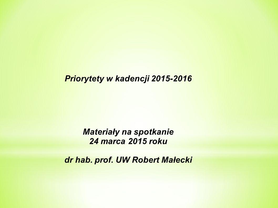 Priorytety w kadencji 2015-2016 Materiały na spotkanie 24 marca 2015 roku dr hab. prof. UW Robert Małecki