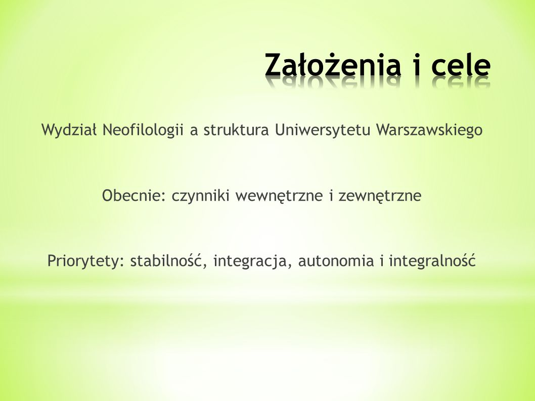 Wydział Neofilologii a struktura Uniwersytetu Warszawskiego Obecnie: czynniki wewnętrzne i zewnętrzne Priorytety: stabilność, integracja, autonomia i