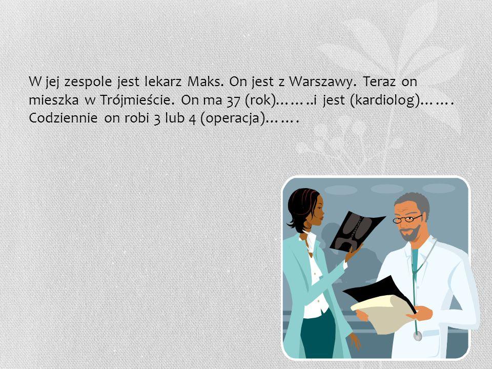 W jej zespole jest lekarz Maks. On jest z Warszawy.