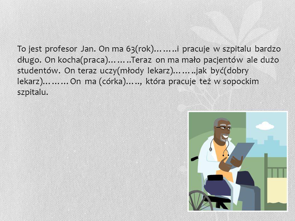 To jest profesor Jan. On ma 63(rok)……..i pracuje w szpitalu bardzo długo.