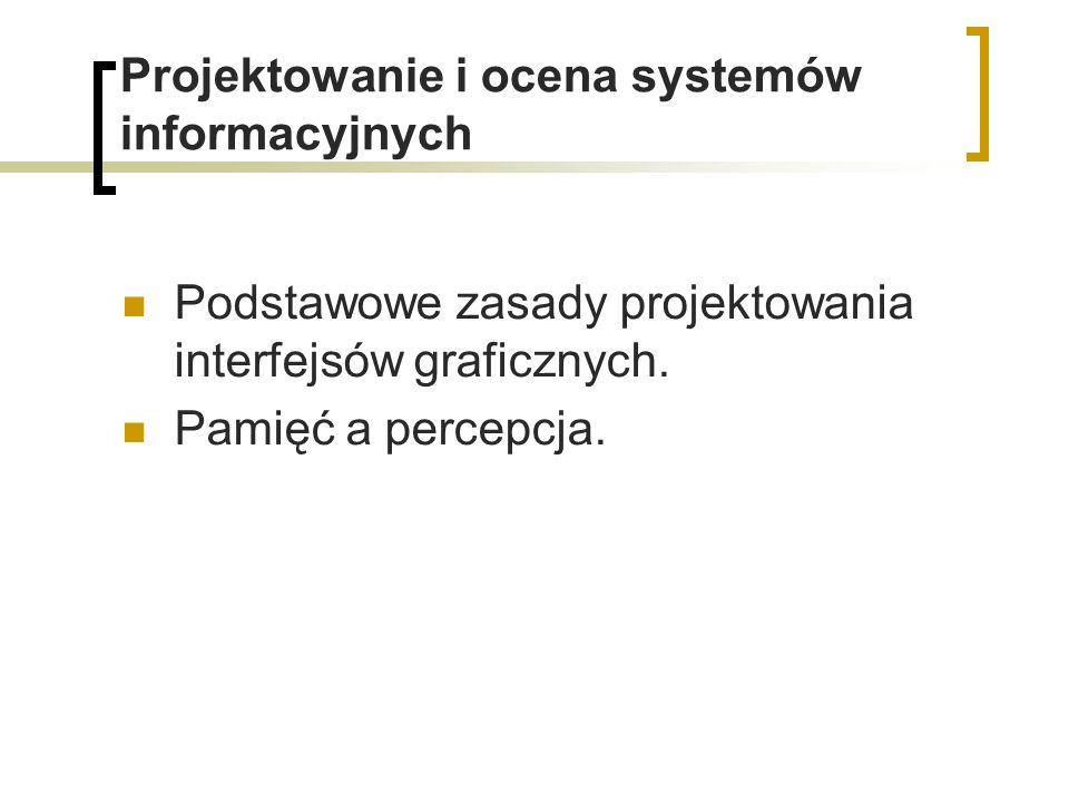 Projektowanie i ocena systemów informacyjnych Podstawowe zasady projektowania interfejsów graficznych. Pamięć a percepcja.