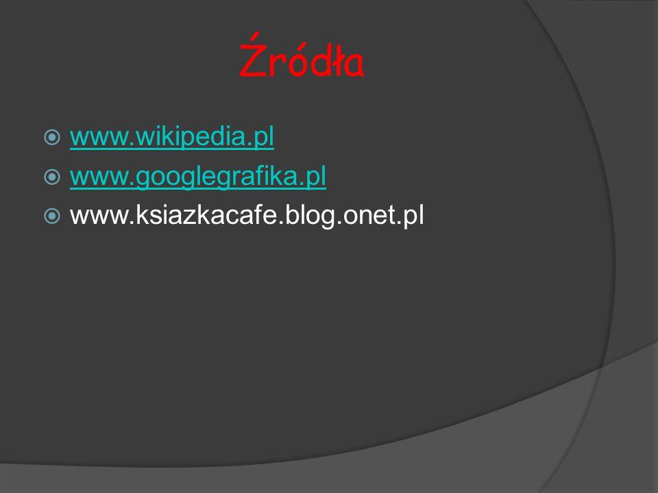 Źródła  www.wikipedia.pl www.wikipedia.pl  www.googlegrafika.pl www.googlegrafika.pl  www.ksiazkacafe.blog.onet.pl