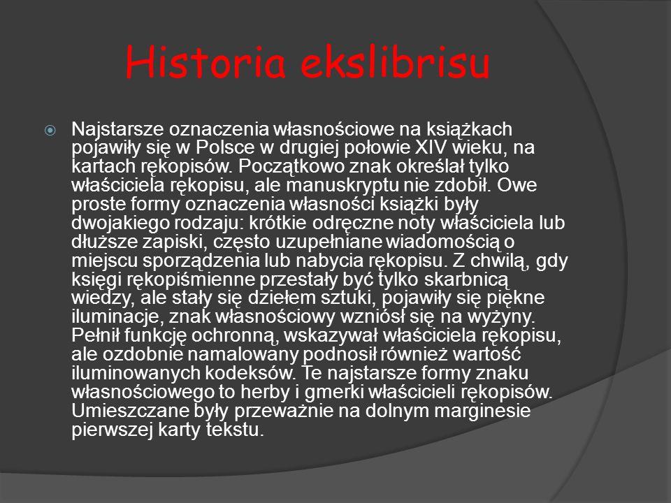 Historia ekslibrisu  Najstarsze oznaczenia własnościowe na książkach pojawiły się w Polsce w drugiej połowie XIV wieku, na kartach rękopisów. Początk