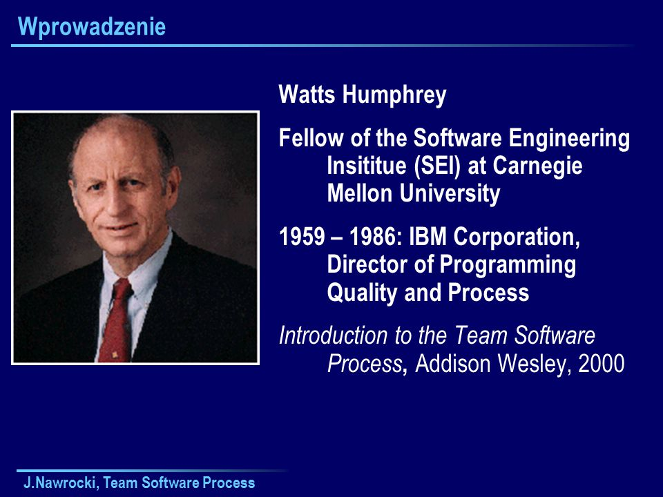 J.Nawrocki, Team Software Process Wprowadzenie Watts Humphrey Fellow of the Software Engineering Insititue (SEI) at Carnegie Mellon University 1959 – 1986: IBM Corporation, Director of Programming Quality and Process Introduction to the Team Software Process, Addison Wesley, 2000