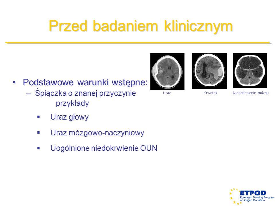 Przed badaniem klinicznym Podstawowe warunki wstępne:Podstawowe warunki wstępne: –Śpiączka o znanej przyczynie przykłady przykłady  Uraz głowy  Uraz