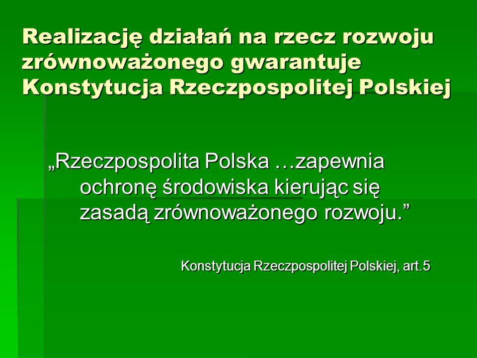 """Realizację działań na rzecz rozwoju zrównoważonego gwarantuje Konstytucja Rzeczpospolitej Polskiej """"Rzeczpospolita Polska …zapewnia ochronę środowiska"""