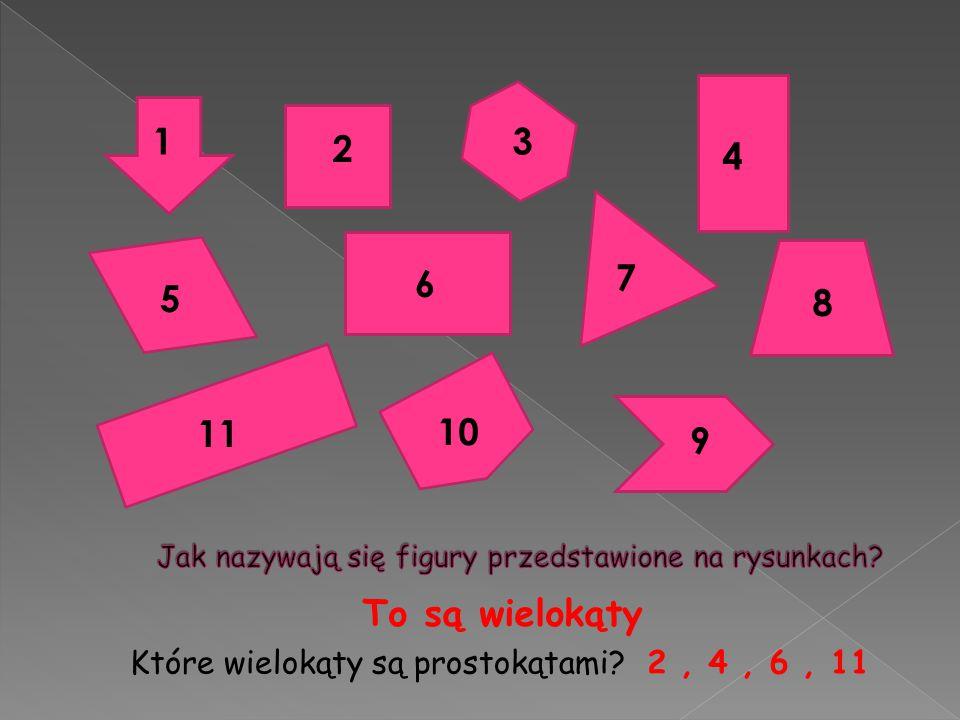 2 1 4 3 10 5 7 11 6 9 8 To są wielokąty Które wielokąty są prostokątami?2, 4, 6, 11