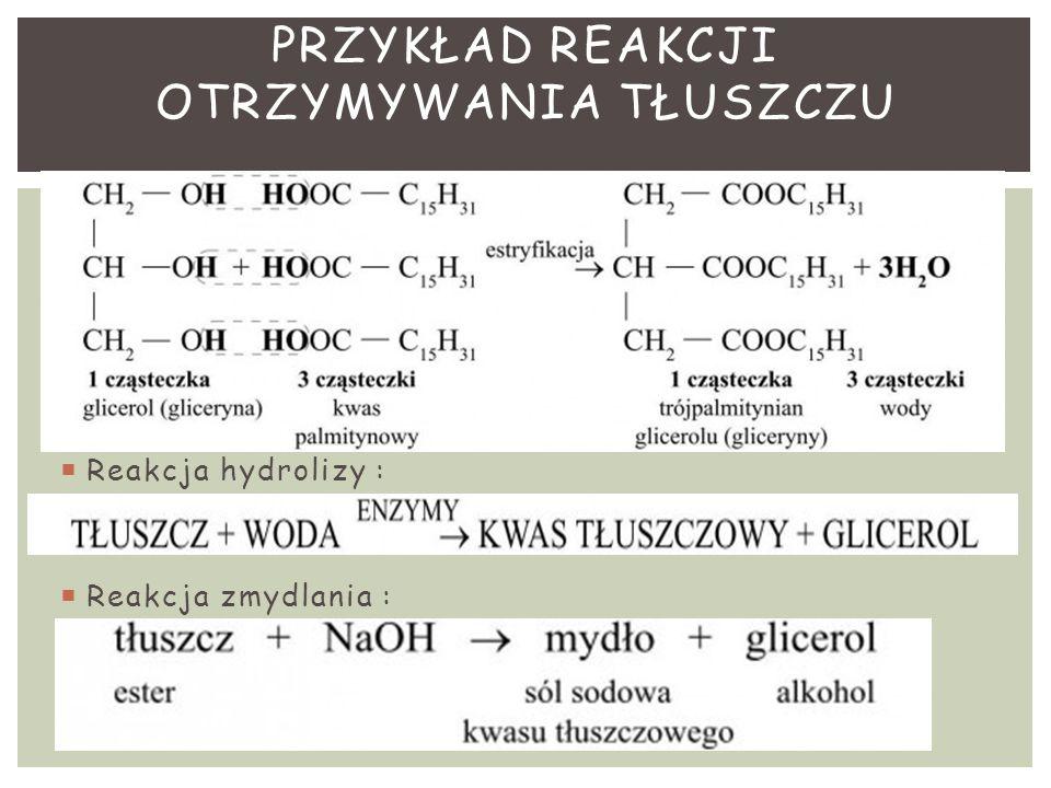  Reakcja hydrolizy :  Reakcja zmydlania : PRZYKŁAD REAKCJI OTRZYMYWANIA TŁUSZCZU