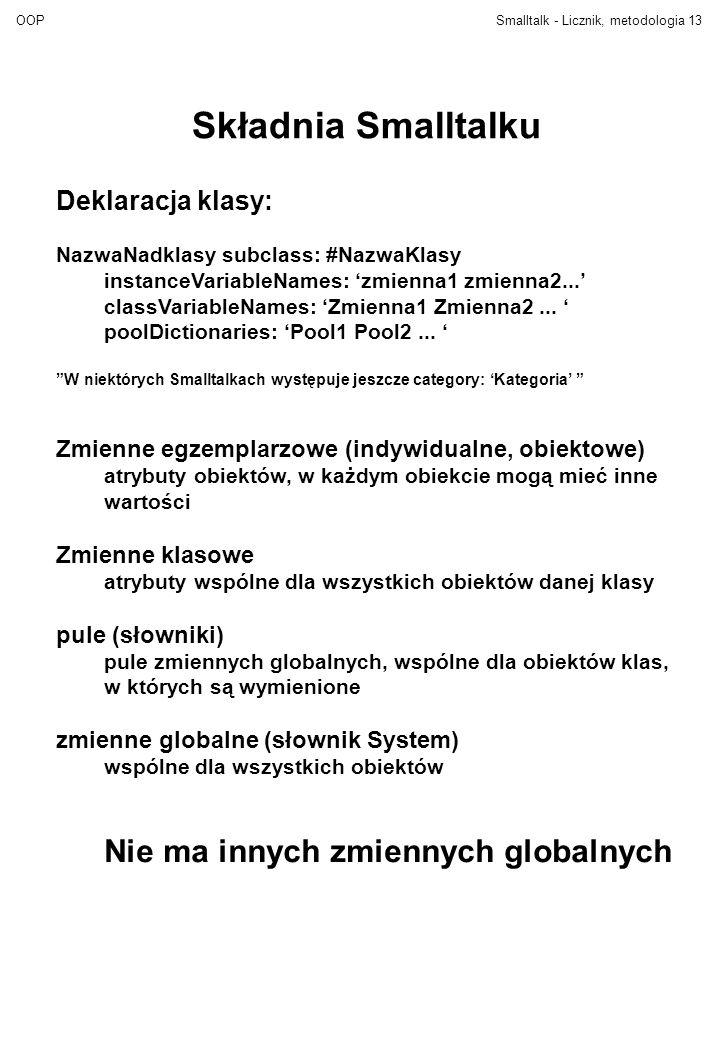 OOPSmalltalk - Licznik, metodologia13 Składnia Smalltalku Deklaracja klasy: NazwaNadklasy subclass: #NazwaKlasy instanceVariableNames: 'zmienna1 zmienna2...' classVariableNames: 'Zmienna1 Zmienna2...