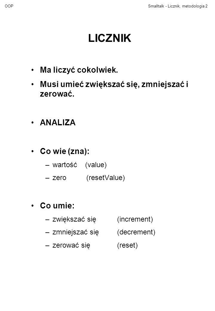 OOPSmalltalk - Licznik, metodologia2 LICZNIK Ma liczyć cokolwiek. Musi umieć zwiększać się, zmniejszać i zerować. ANALIZA Co wie (zna): –wartość (valu