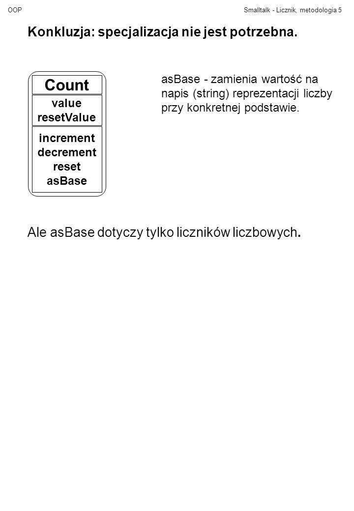 OOPSmalltalk - Licznik, metodologia5 Konkluzja: specjalizacja nie jest potrzebna. Count value resetValue increment decrement reset asBase Ale asBase d