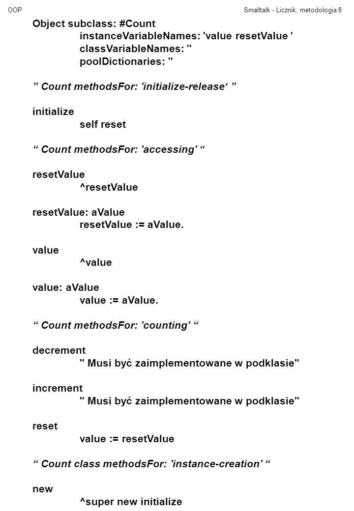 "OOPSmalltalk - Licznik, metodologia8 Object subclass: #Count instanceVariableNames: 'value resetValue ' classVariableNames: '' poolDictionaries: '' """