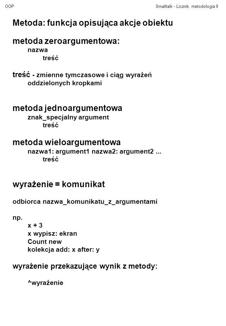 OOPSmalltalk - Licznik, metodologia9 Metoda: funkcja opisująca akcje obiektu metoda zeroargumentowa: nazwa treść treść - zmienne tymczasowe i ciąg wyrażeń oddzielonych kropkami metoda jednoargumentowa znak_specjalny argument treść metoda wieloargumentowa nazwa1: argument1 nazwa2: argument2...
