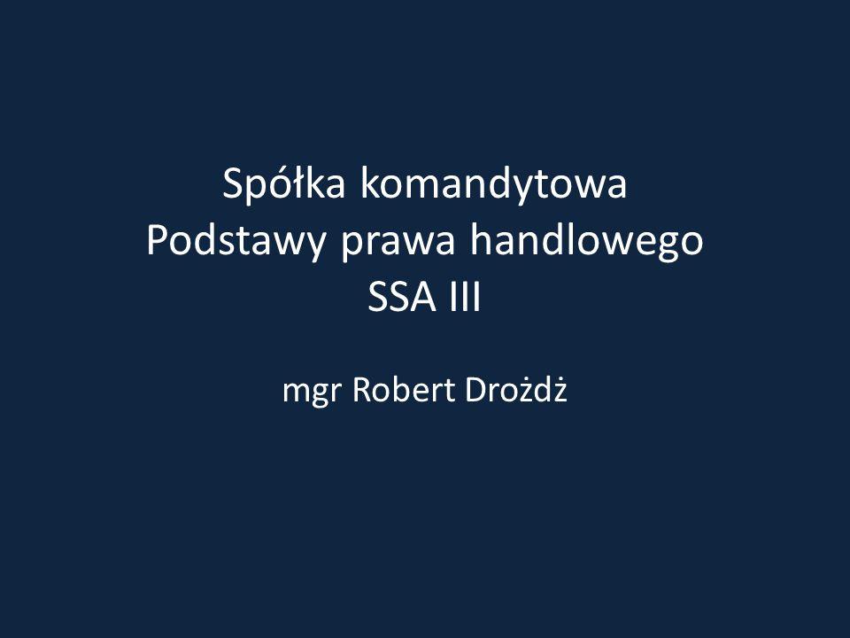 Spółka komandytowa Podstawy prawa handlowego SSA III mgr Robert Drożdż