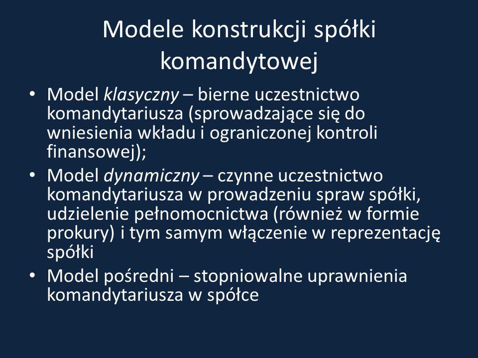 Modele konstrukcji spółki komandytowej Model klasyczny – bierne uczestnictwo komandytariusza (sprowadzające się do wniesienia wkładu i ograniczonej ko