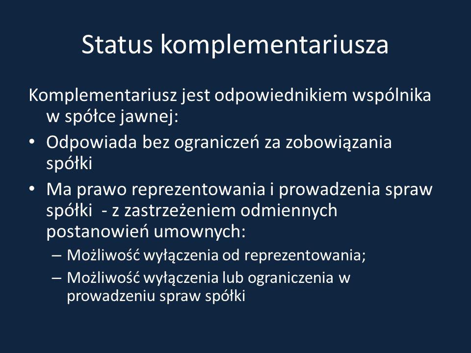 Status komplementariusza Komplementariusz jest odpowiednikiem wspólnika w spółce jawnej: Odpowiada bez ograniczeń za zobowiązania spółki Ma prawo repr