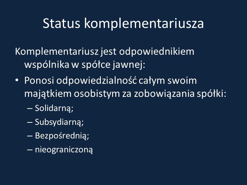 Status komplementariusza Komplementariusz jest odpowiednikiem wspólnika w spółce jawnej: Ponosi odpowiedzialność całym swoim majątkiem osobistym za zo