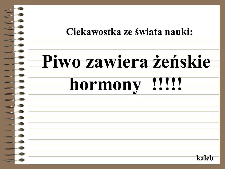 Ciekawostka ze świata nauki: Piwo zawiera żeńskie hormony !!!!! kaleb