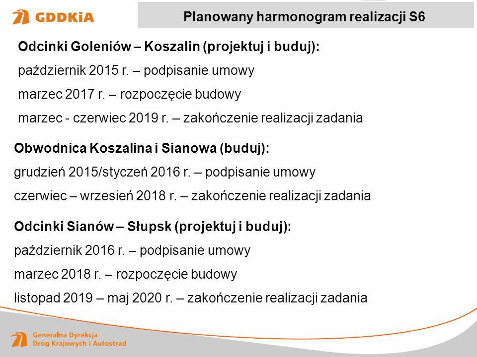 Planowany harmonogram realizacji S6 Odcinki Goleniów – Koszalin (projektuj i buduj): październik 2015 r. – podpisanie umowy marzec 2017 r. – rozpoczęc