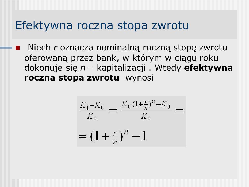 Efektywna roczna stopa zwrotu Niech r oznacza nominalną roczną stopę zwrotu oferowaną przez bank, w którym w ciągu roku dokonuje się n – kapitalizacji