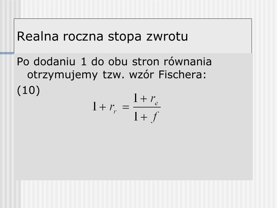 Realna roczna stopa zwrotu Po dodaniu 1 do obu stron równania otrzymujemy tzw. wzór Fischera: (10)