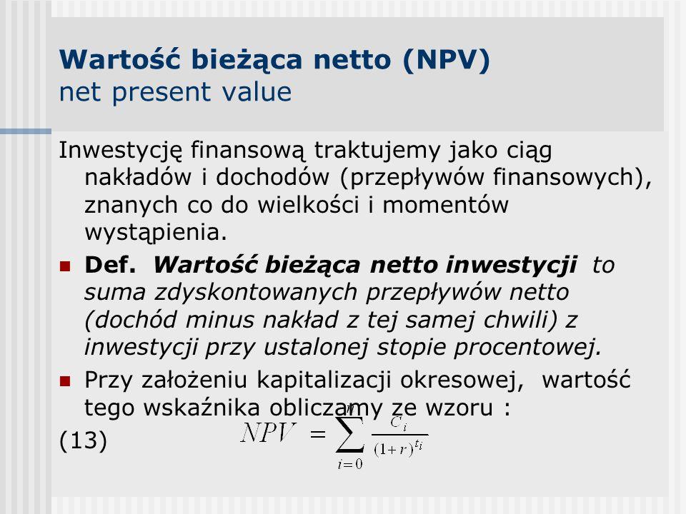 Wartość bieżąca netto (NPV) net present value Inwestycję finansową traktujemy jako ciąg nakładów i dochodów (przepływów finansowych), znanych co do wielkości i momentów wystąpienia.