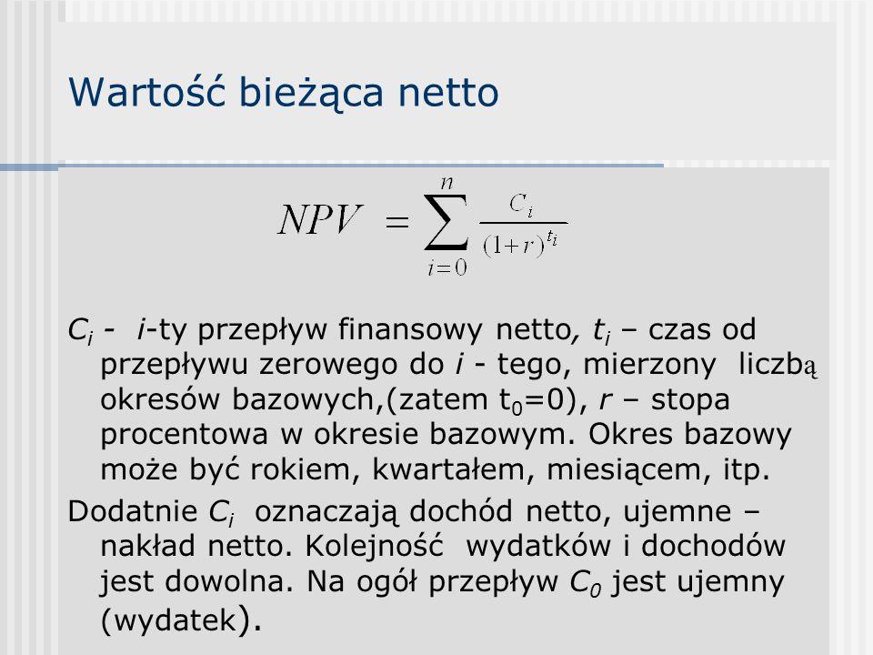 Wartość bieżąca netto C i - i-ty przepływ finansowy netto, t i – czas od przepływu zerowego do i - tego, mierzony liczb ą okresów bazowych,(zatem t 0 =0), r – stopa procentowa w okresie bazowym.