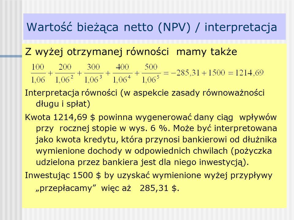 Wartość bieżąca netto (NPV) / interpretacja Z wyżej otrzymanej równości mamy także Interpretacja równości (w aspekcie zasady równoważności długu i spłat) Kwota 1214,69 $ powinna wygenerować dany ciąg wpływów przy rocznej stopie w wys.