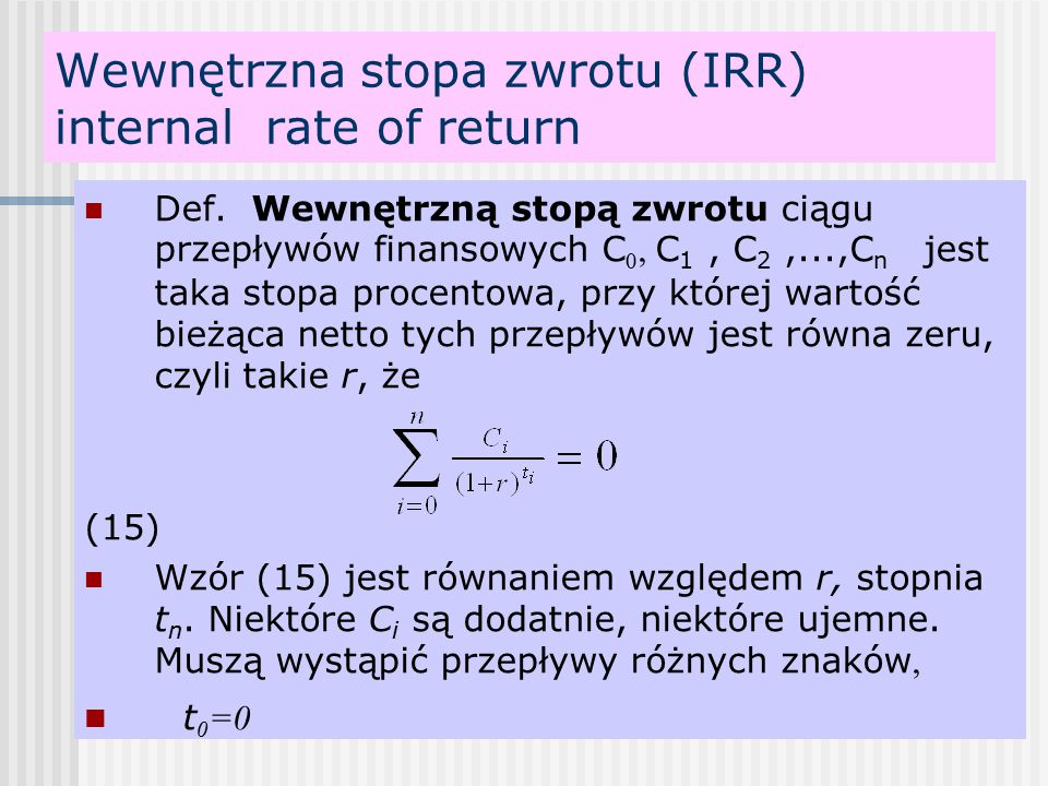 Wewnętrzna stopa zwrotu (IRR) internal rate of return Def. Wewnętrzną stopą zwrotu ciągu przepływów finansowych C 0, C 1, C 2,...,C n jest taka stopa