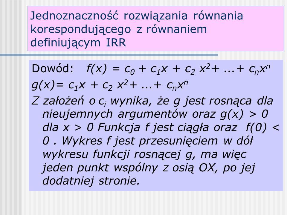 Jednoznaczność rozwiązania równania korespondującego z równaniem definiującym IRR Dowód: f(x) = c 0 + c 1 x + c 2 x 2 +...+ c n x n g(x)= c 1 x + c 2 x 2 +...+ c n x n Z założeń o c i wynika, że g jest rosnąca dla nieujemnych argumentów oraz g(x) > 0 dla x > 0 Funkcja f jest ciągła oraz f(0) < 0.