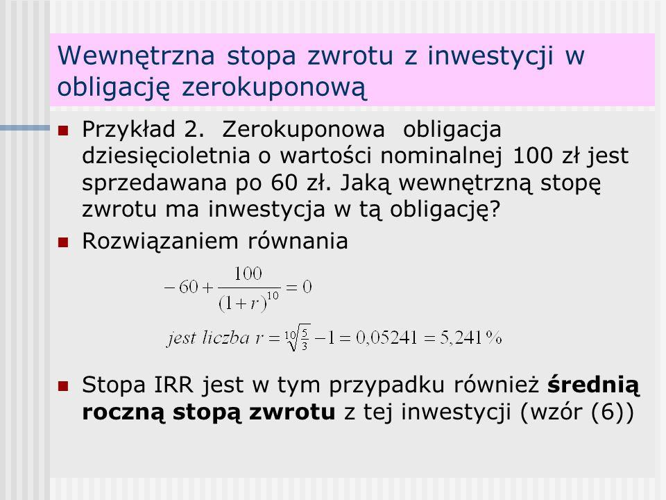 Wewnętrzna stopa zwrotu z inwestycji w obligację zerokuponową Przykład 2. Zerokuponowa obligacja dziesięcioletnia o wartości nominalnej 100 zł jest sp