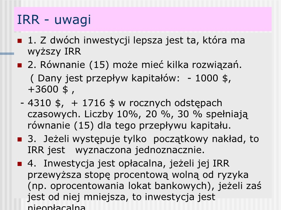 IRR - uwagi 1. Z dwóch inwestycji lepsza jest ta, która ma wyższy IRR 2. Równanie (15) może mieć kilka rozwiązań. ( Dany jest przepływ kapitałów: - 10