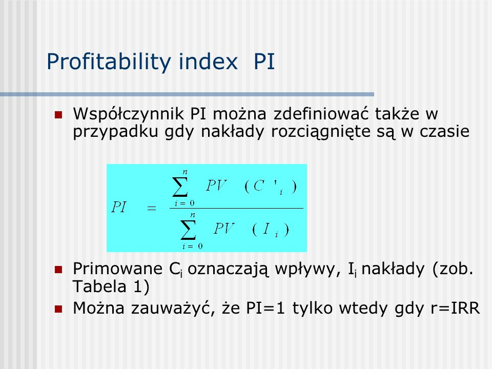 Profitability index PI Współczynnik PI można zdefiniować także w przypadku gdy nakłady rozciągnięte są w czasie Primowane C i oznaczają wpływy, I i nakłady (zob.