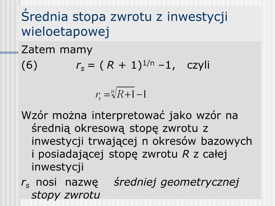 Średnia stopa zwrotu z inwestycji wieloetapowej Zatem mamy (6)r s = ( R + 1) 1/n –1, czyli Wzór można interpretować jako wzór na średnią okresową stopę zwrotu z inwestycji trwającej n okresów bazowych i posiadającej stopę zwrotu R z całej inwestycji r s nosi nazwę średniej geometrycznej stopy zwrotu