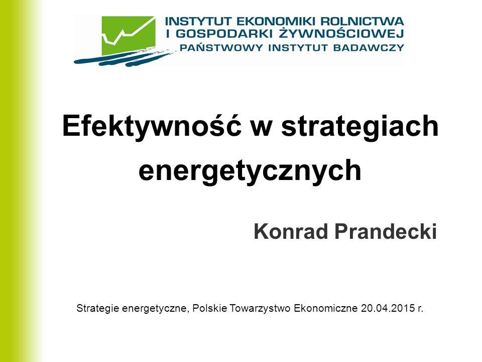 Efektywność w strategiach energetycznych Konrad Prandecki Strategie energetyczne, Polskie Towarzystwo Ekonomiczne 20.04.2015 r.