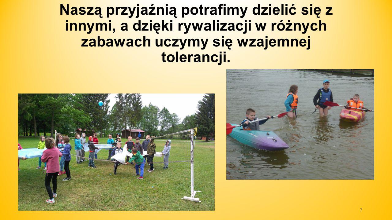 Naszą przyjaźnią potrafimy dzielić się z innymi, a dzięki rywalizacji w różnych zabawach uczymy się wzajemnej tolerancji. 7