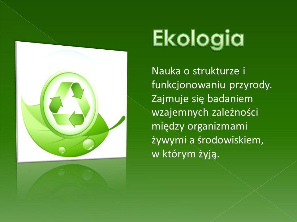 Nauka o strukturze i funkcjonowaniu przyrody. Zajmuje się badaniem wzajemnych zależności między organizmami żywymi a środowiskiem, w którym żyją.